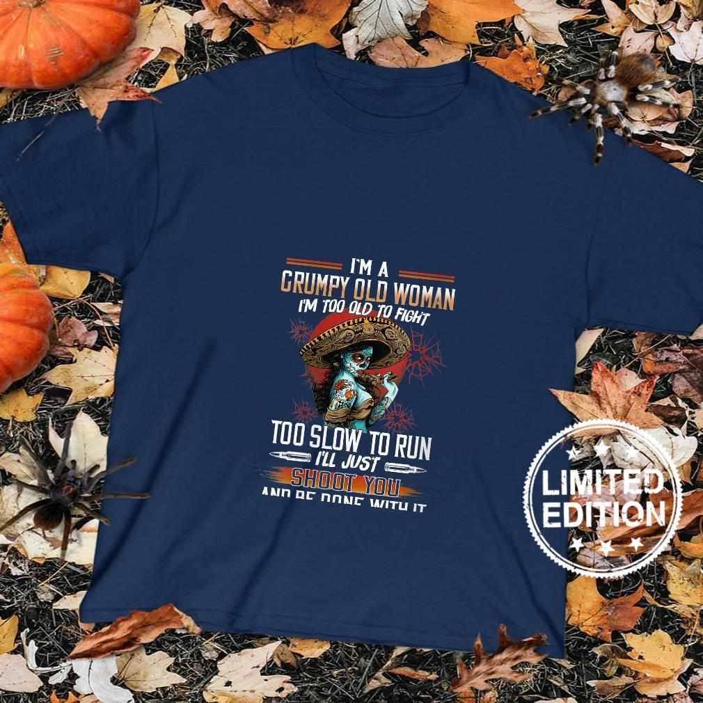 Womens I'm A Grumpy Old I'm Too Old To Fight Too Slow To Run Shirt sweater